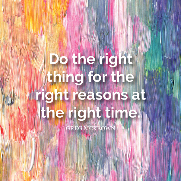 Do the right thing for the right reasons at the right time. - Greg McKeown