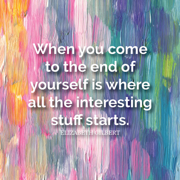 When you come to the end of yourself is where all the interesting stuff starts. - Elizabeth Gilbert