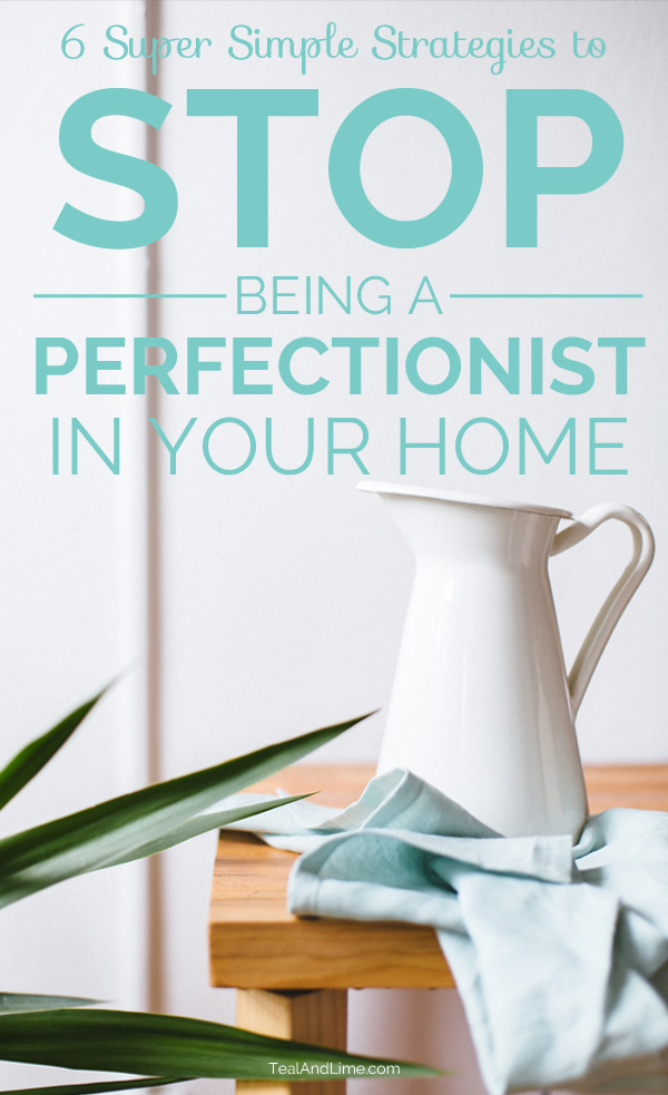 six strategies to stop being a perfectionist in your home