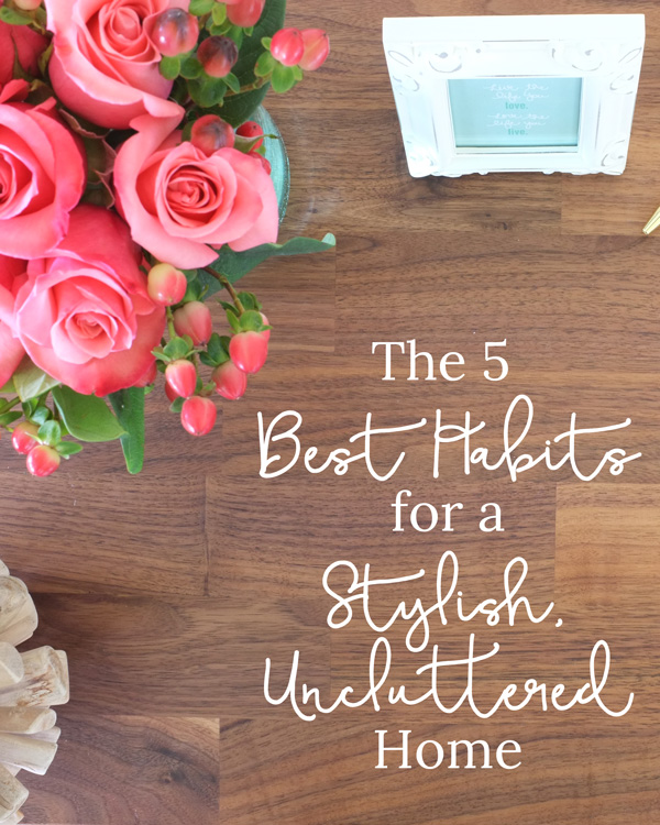 The 5 best habits to keep a stylish, uncluttered home. #1 and #3 are a must.